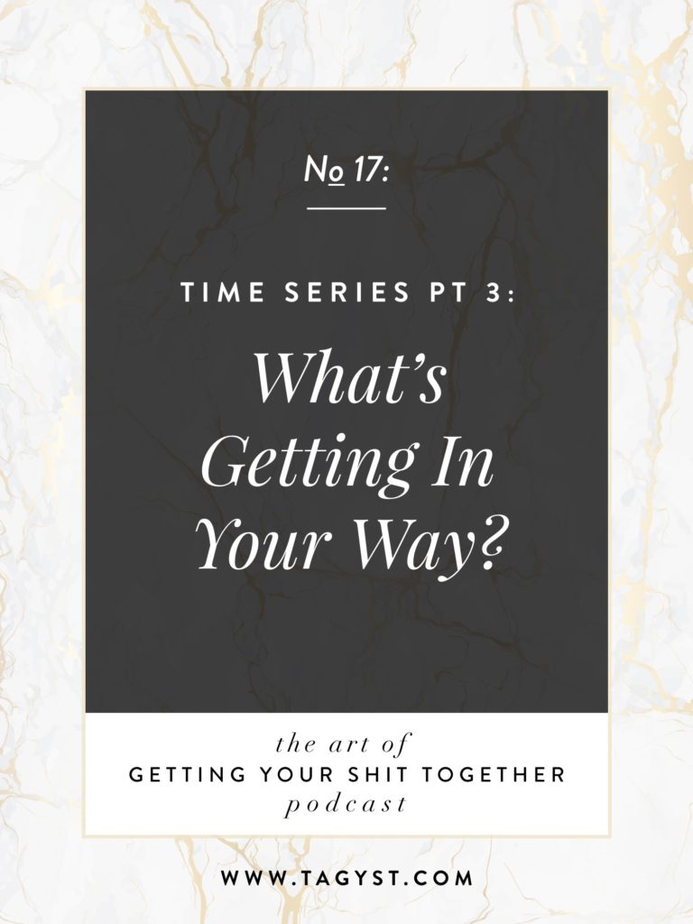 The Art of Getting Your Shit Together Podcast Episode - Time Series Pt 3 What's Getting In Your Way?