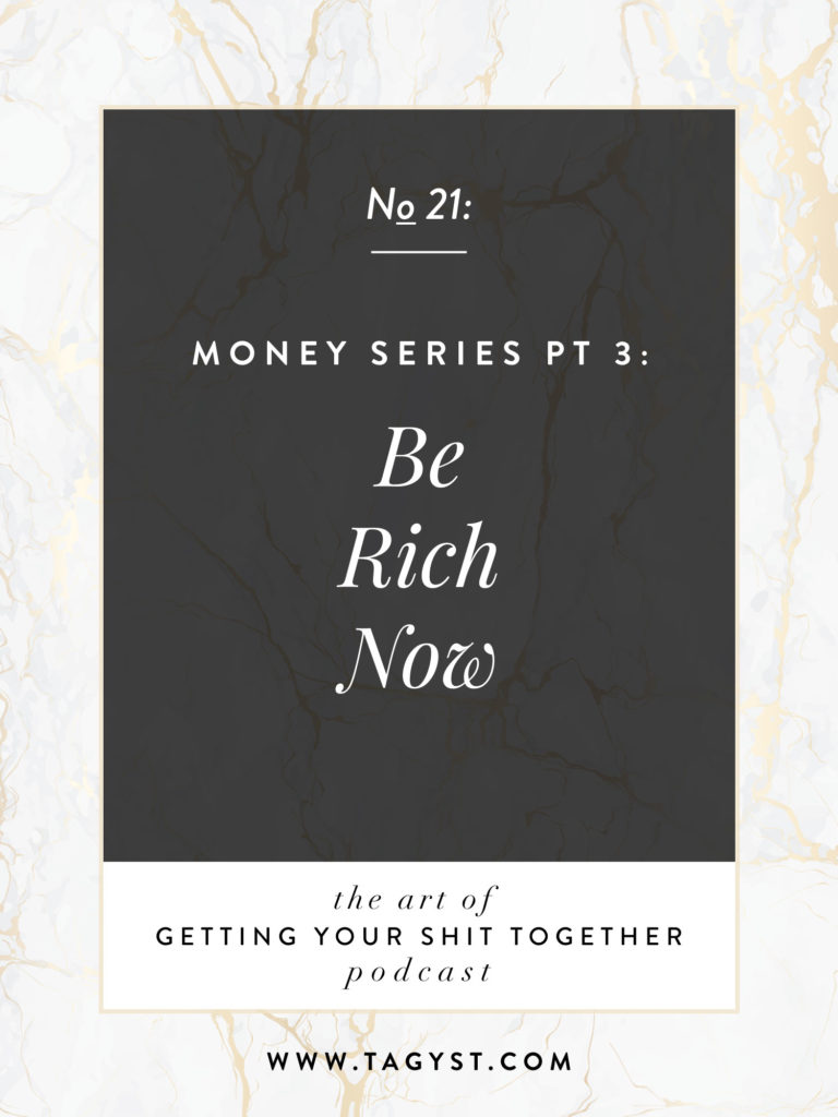 The Art of Getting Your Shit Together Podcast Episode - Money Series Pt 3 Be Rich Now