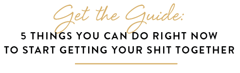 Get the Guide: 5 Things You Can Do Right Now to Start Getting Your Shit Together at The Art of Getting Your Shit Together